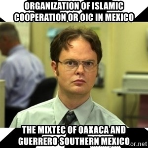 Dwight from the Office - Organization of Islamic Cooperation or OIC in Mexico  The Mixtec of Oaxaca and Guerrero Southern Mexico