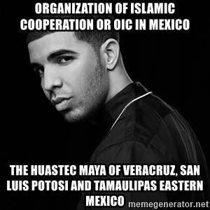 Drake quotes - Organization of Islamic Cooperation or OIC in Mexico  The Huastec Maya of Veracruz, San Luis Potosi and Tamaulipas Eastern Mexico