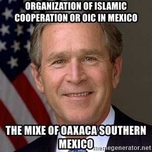 George Bush - Organization of Islamic Cooperation or OIC in Mexico  The Mixe of Oaxaca Southern Mexico