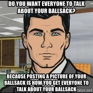 Archer - Do you want everyone to talk about your ballsack? Because posting a picture of your ballsack is how you get everyone to talk about your ballsack