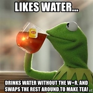Kermit The Frog Drinking Tea - LIKES WATER... DRINKS WATER WITHOUT THE W+R, AND SWAPS THE REST AROUND TO MAKE TEA!