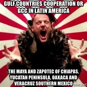 Advice Zoog - Gulf Countries Cooperation or GCC in Latin America  The Maya and Zapotec of Chiapas, Yucatan Peninsula, Oaxaca and Veracruz Southern Mexico