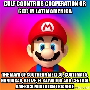 Mario Says - Gulf Countries Cooperation or GCC in Latin America  The Maya of Southern Mexico, Guatemala, Honduras, Belize, El Salvador and Central America Northern Triangle