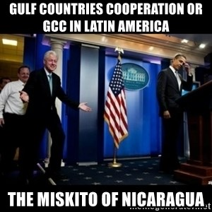 Inappropriate Timing Bill Clinton - Gulf Countries Cooperation or GCC in Latin America  The Miskito of Nicaragua