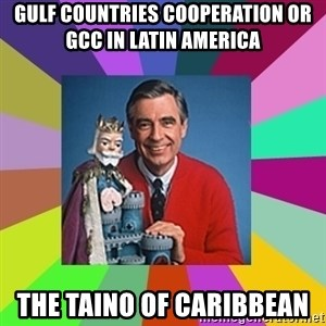 mr rogers  - Gulf Countries Cooperation or GCC in Latin America  The Taino of Caribbean