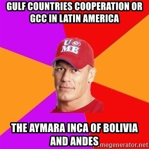 Hypocritical John Cena - Gulf Countries Cooperation or GCC in Latin America  The Aymara Inca of Bolivia and Andes