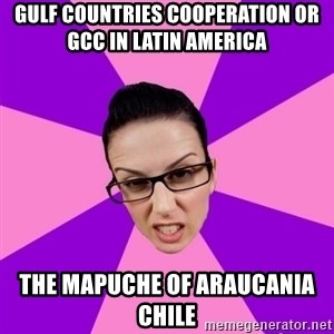 Privilege Denying Feminist - Gulf Countries Cooperation or GCC in Latin America  The Mapuche of Araucania Chile