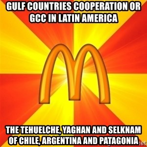 Maccas Meme - Gulf Countries Cooperation or GCC in Latin America  The Tehuelche, Yaghan and Selknam of Chile, Argentina and Patagonia
