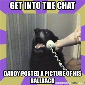 Yes, this is dog! - Get into the chat Daddy posted a picture of his ballsack