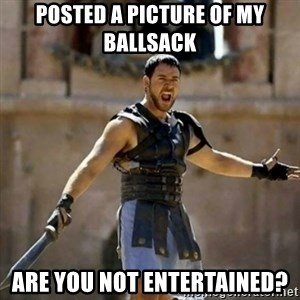 GLADIATOR - Posted a picture of my ballsack Are you not entertained?