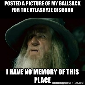no memory gandalf - Posted a picture of my ballsack for the AtlasRyze Discord I have no memory of this place