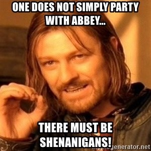 One Does Not Simply - One does not simply party with Abbey... There must be shenanigans!