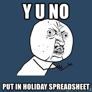 Y U No - Y U NO PUT IN HOLIDAY SPREADSHEET