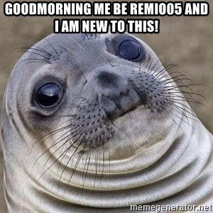 Awkward Seal - GOODMORNING ME BE REMIO05 AND I AM NEW TO THIS!