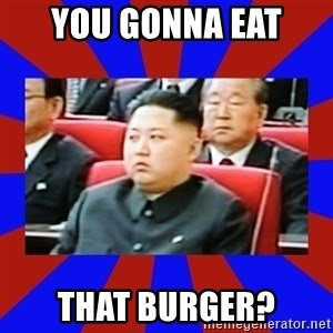 kim jong un - you gonna eat  that burger?
