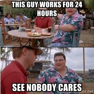 See? Nobody Cares - This guy works for 24 hours see nobody cares