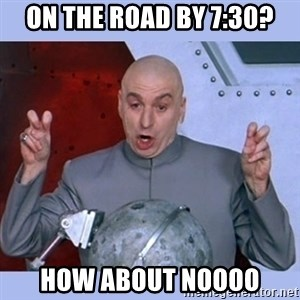Dr Evil meme - on the road by 7:30? how about noooo
