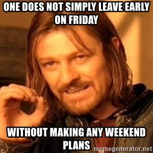 One Does Not Simply - One does not simply leave early on Friday without making any weekend plans