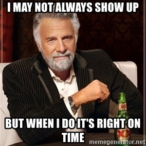 The Most Interesting Man In The World - I may not always show up but when I do it's right on time