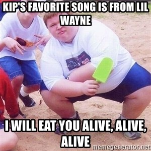 American Fat Kid - kip's favorite song is from lil wayne I will eat you alive, alive, alive