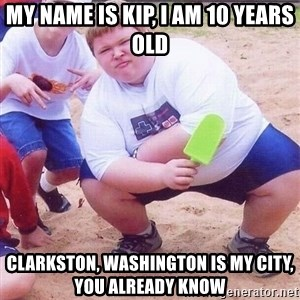 American Fat Kid - my name is kip, I am 10 years old clarkston, Washington is my city, you already know