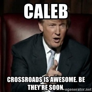 Donald Trump - Caleb Crossroads is awesome. Be they're soon.