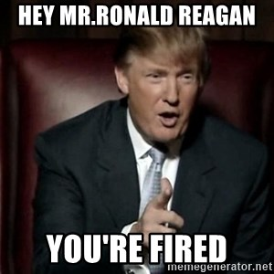Donald Trump - Hey mr.Ronald Reagan  You're fired