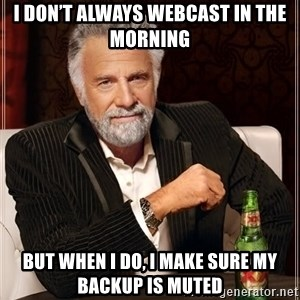 The Most Interesting Man In The World - I don't always webcast in the morning But when I do, I make sure my backup is muted