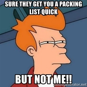 Not sure if troll - Sure they get you a packing list quick BUT NOT ME!!