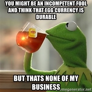 Kermit The Frog Drinking Tea - You might be an incompetent fool and think that egg currency is durable  but thats none of my business