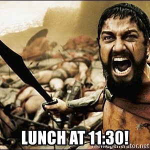 This Is Sparta Meme - Lunch at 11:30!