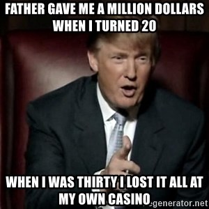 Donald Trump - father gave me a million dollars when i turned 20 when i was thirty i lost it all at my own Casino