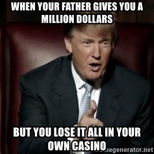 Donald Trump - when your father gives you a million dollars but you lose it all in your own casino
