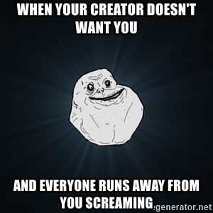 Forever Alone - When your creator doesn't want you  And everyone runs away from you screaming