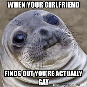 Awkward Seal - when your girlfriend finds out you're actually gay
