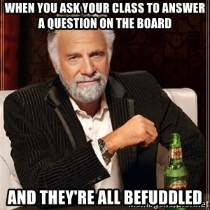 The Most Interesting Man In The World - When you ask your class to answer a question on the board and they're all befuddled