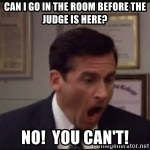 michael scott yelling NO - Can I go in the room before the judge is here? NO!  you can't!