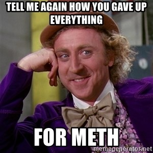 Willy Wonka - Tell me again how you gave up everything  For Meth
