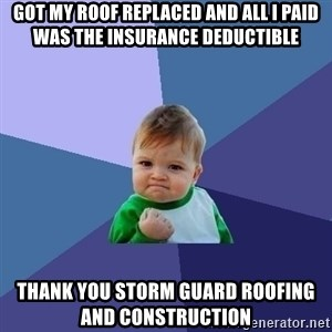 Success Kid - Got My Roof Replaced and All I Paid Was The Insurance Deductible Thank You Storm Guard Roofing and Construction