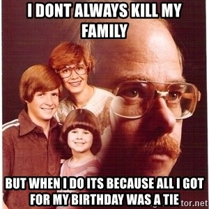 Vengeance Dad - i dont always kill my family but when i do its because all i got for my birthday was a tie