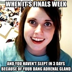 Overly Obsessed Girlfriend - When it's finals week and you haven't slept in 3 days because of your dang adrenal gland