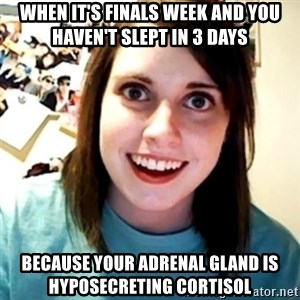 Overly Obsessed Girlfriend - When it's finals week and you haven't slept in 3 days Because your adrenal gland is hyposecreting cortisol