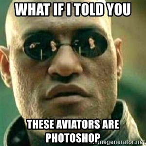What If I Told You - what if i told you these aviators are photoshop