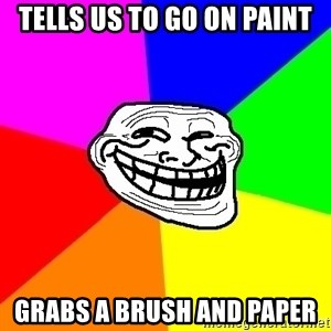 Trollface - Tells us to go on paint Grabs a brush and paper