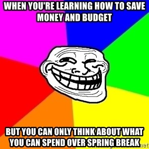 Trollface - WHEN YOU'RE LEARNING HOW TO SAVE MONEY AND BUDGET BUT YOU CAN ONLY THINK ABOUT WHAT YOU CAN SPEND OVER SPRING BREAK