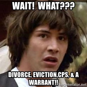 Conspiracy Keanu - Wait!  What???  Divorce, Eviction,CPS, & a warrant!!