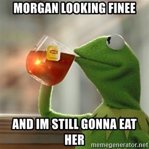 Kermit The Frog Drinking Tea - morgan looking finee and im still gonna eat her