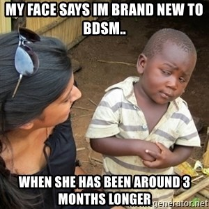 Skeptical 3rd World Kid - My face says Im brand new to BDSM.. When she has been around 3 months longer