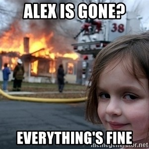 Disaster Girl - Alex is gone? Everything's fine