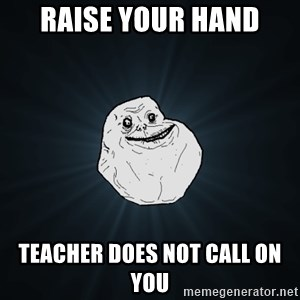 Forever Alone - Raise your hand Teacher does not call on you